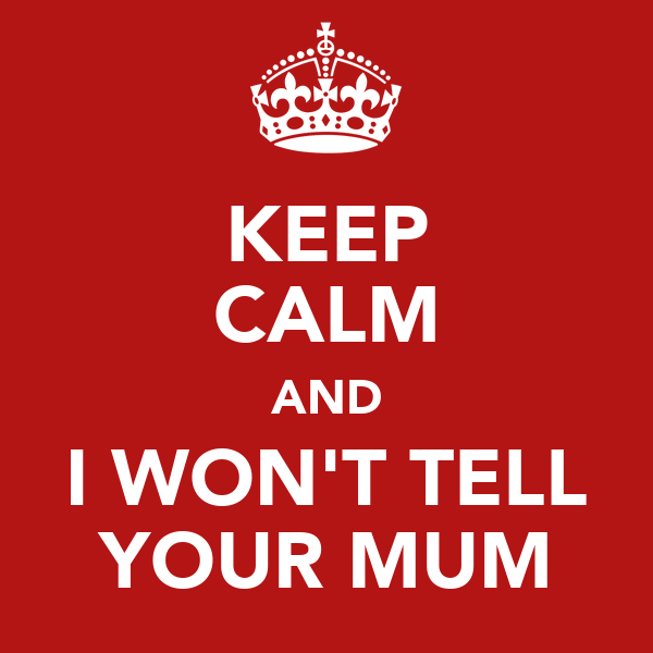 KEEP CALM AND I WON'T TELL YOUR MUM