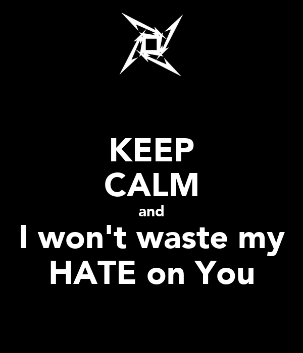KEEP CALM and I won't waste my HATE on You