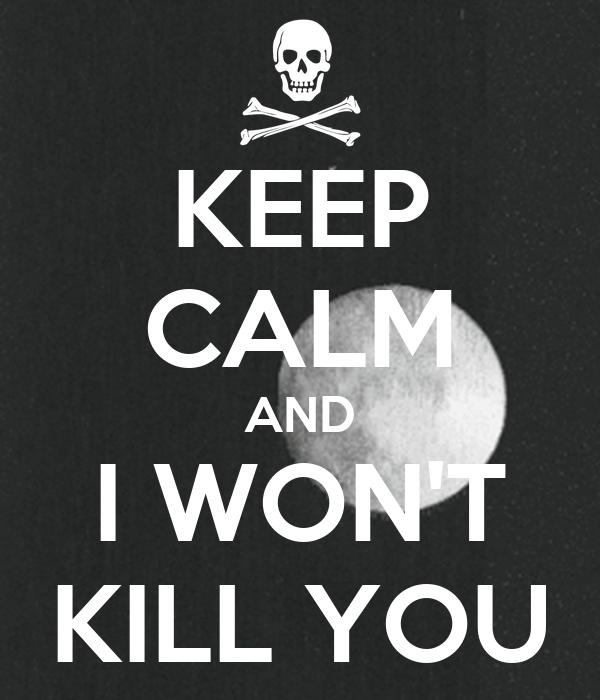 KEEP CALM AND I WON'T KILL YOU