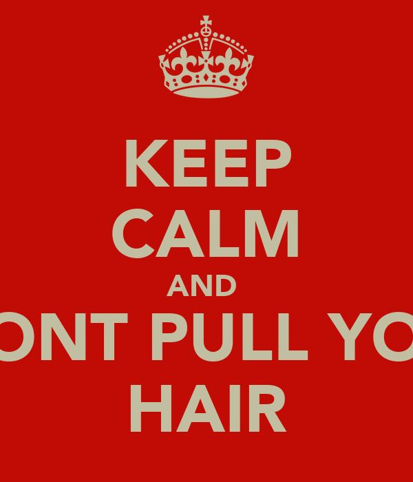 KEEP CALM AND  I WONT PULL YOUR  HAIR