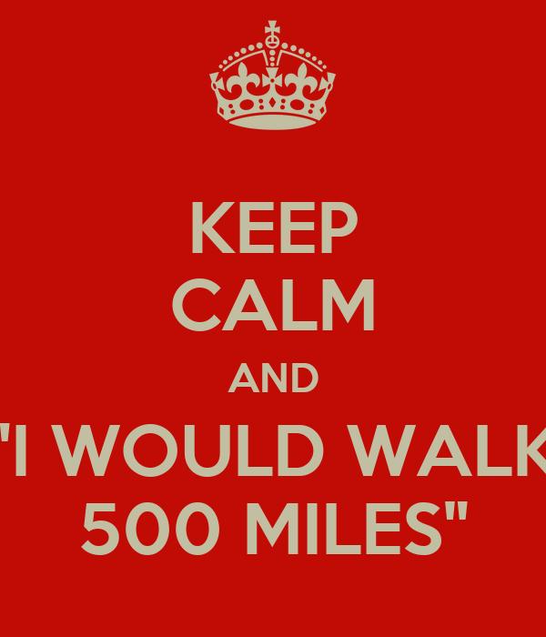 "KEEP CALM AND ""I WOULD WALK 500 MILES"""
