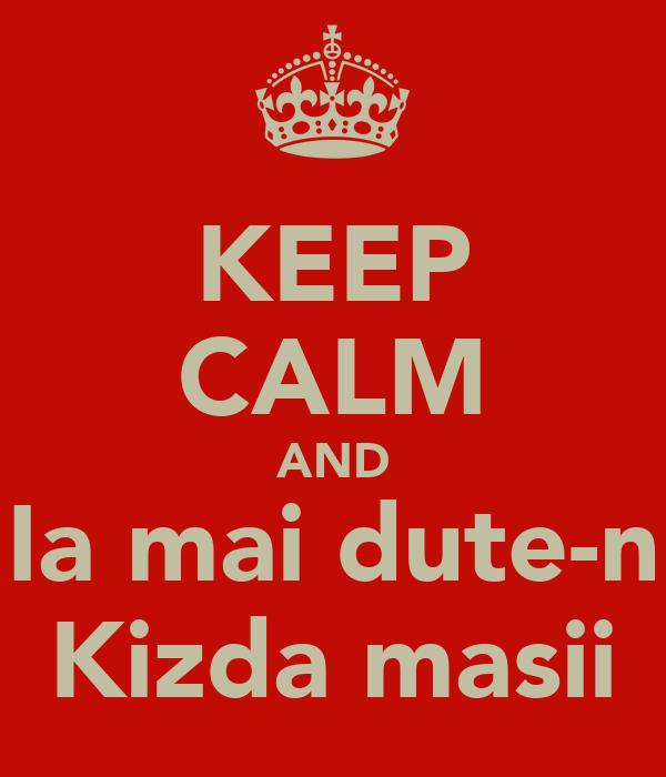 KEEP CALM AND Ia mai dute-n Kizda masii