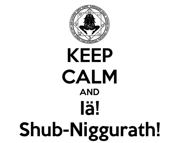 KEEP CALM AND Iä! Shub-Niggurath!