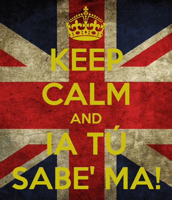 KEEP CALM AND IA TÚ SABE' MA!