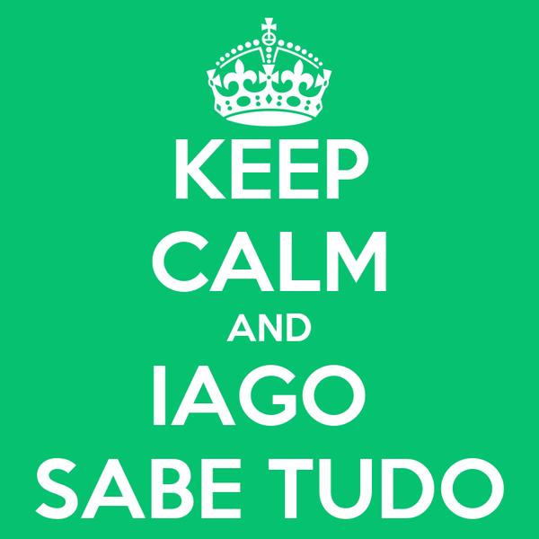 KEEP CALM AND IAGO  SABE TUDO