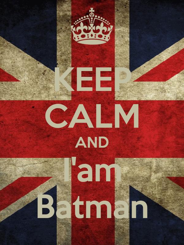 KEEP CALM AND I'am Batman