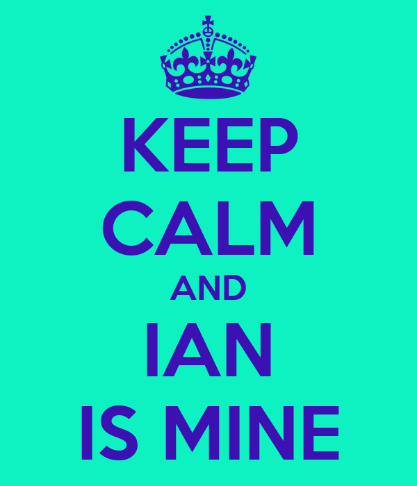 KEEP CALM AND  IAN  IS MINE