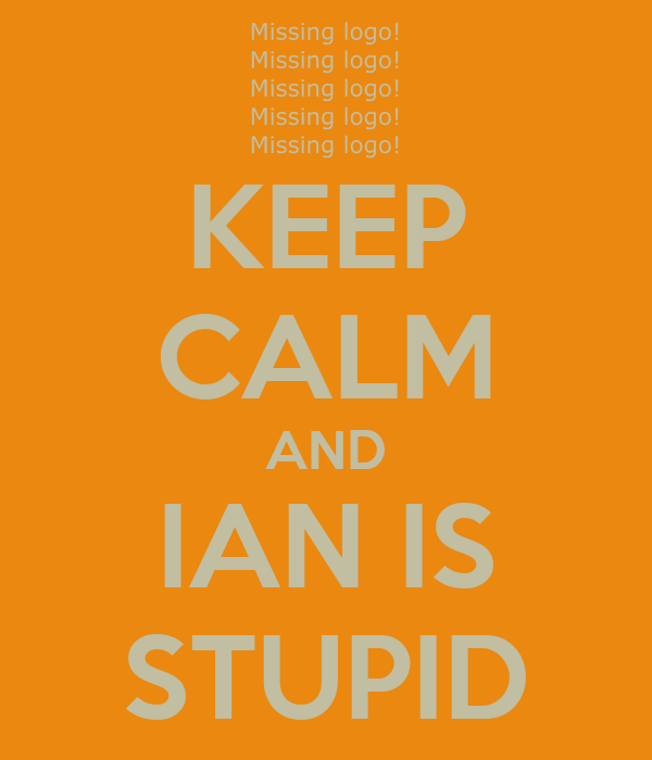 KEEP CALM AND IAN IS STUPID