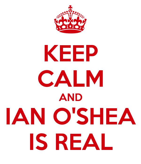 KEEP CALM AND IAN O'SHEA IS REAL