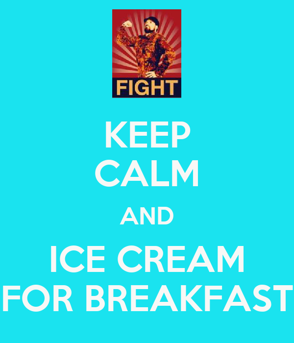 KEEP CALM AND ICE CREAM FOR BREAKFAST