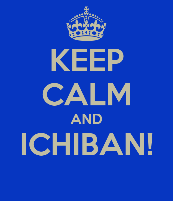 KEEP CALM AND ICHIBAN!