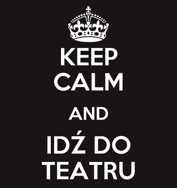 KEEP CALM AND IDŹ DO TEATRU