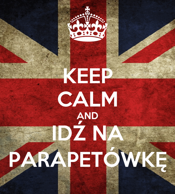 KEEP CALM AND IDŹ NA PARAPETÓWKĘ