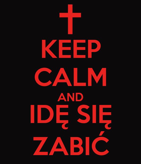KEEP CALM AND IDĘ SIĘ ZABIĆ