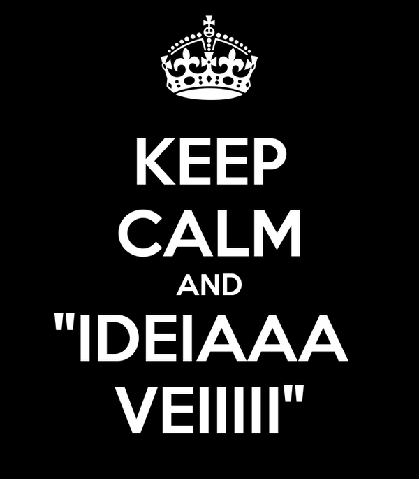 "KEEP CALM AND ""IDEIAAA  VEIIIII"""