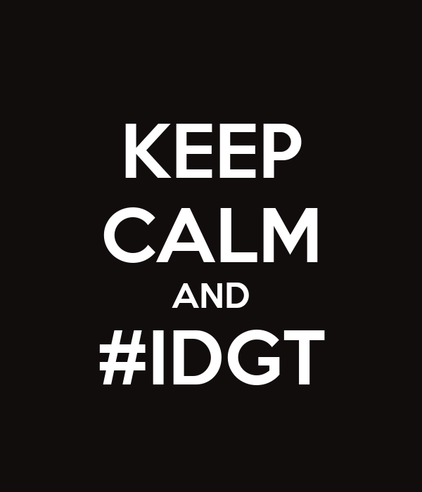 KEEP CALM AND #IDGT
