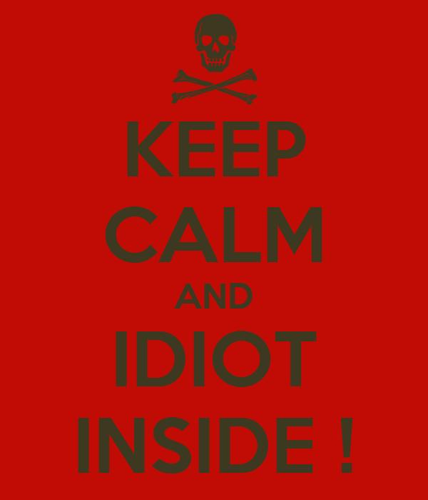 KEEP CALM AND IDIOT INSIDE !