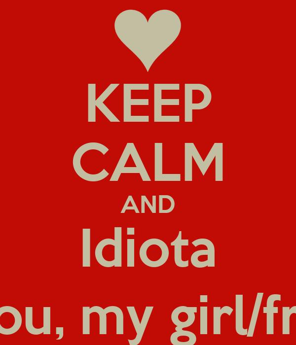 KEEP CALM AND Idiota I live you, my girl/friend! :)