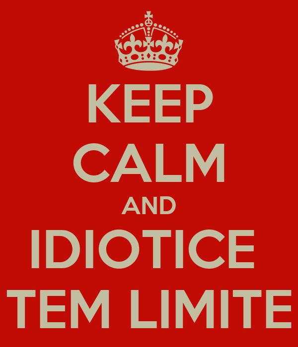 KEEP CALM AND IDIOTICE  TEM LIMITE
