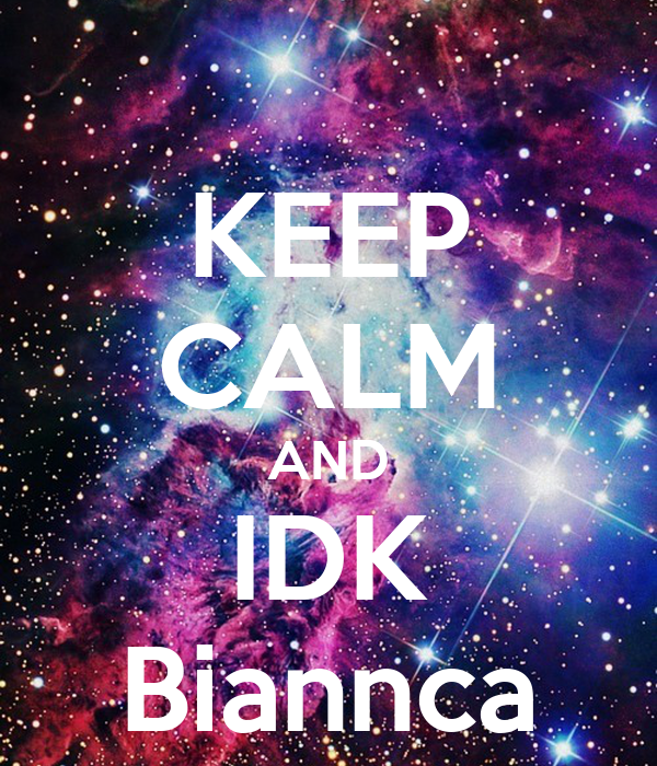 KEEP CALM AND IDK Biannca