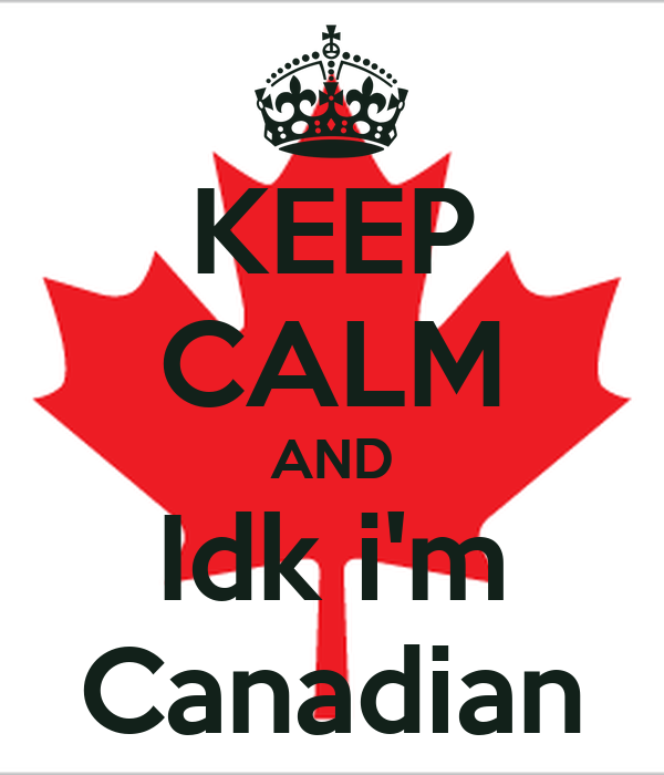 KEEP CALM AND Idk i'm Canadian