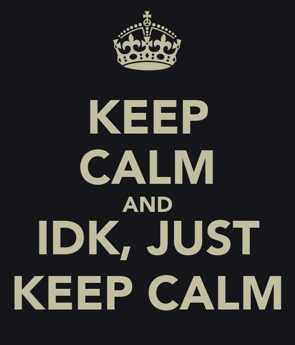 KEEP CALM AND IDK, JUST KEEP CALM