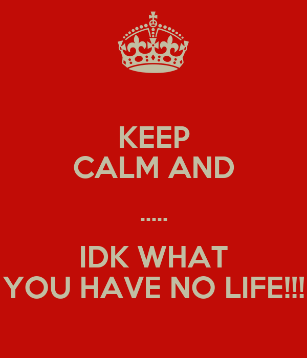 KEEP CALM AND ..... IDK WHAT YOU HAVE NO LIFE!!!