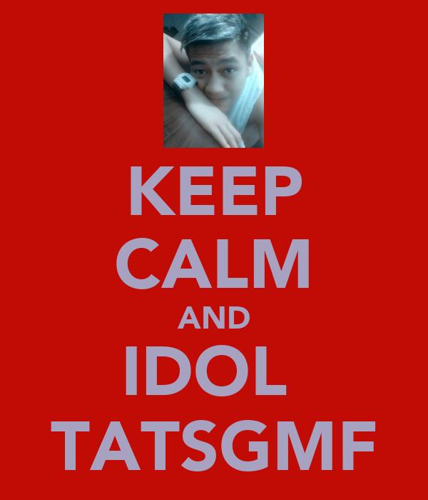 KEEP CALM AND IDOL  TATSGMF