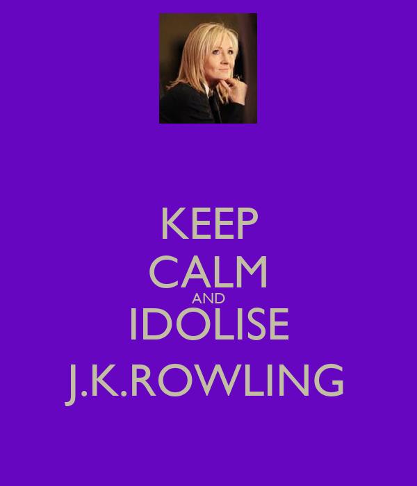 KEEP CALM AND IDOLISE J.K.ROWLING