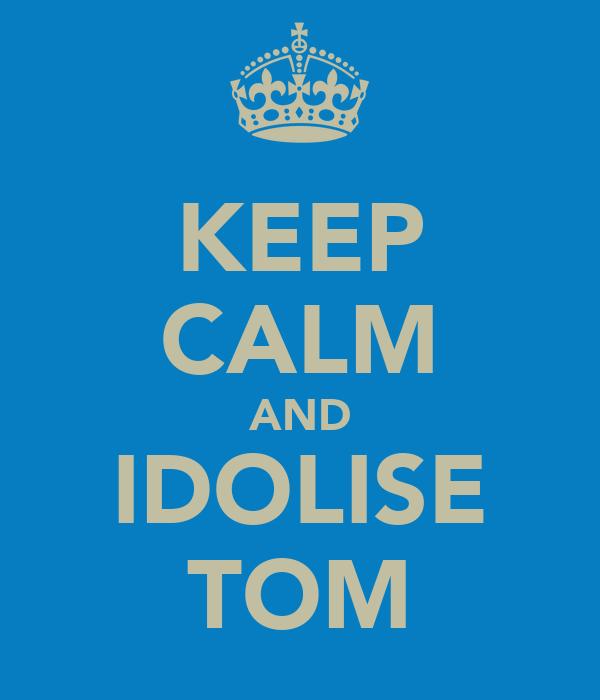 KEEP CALM AND IDOLISE TOM