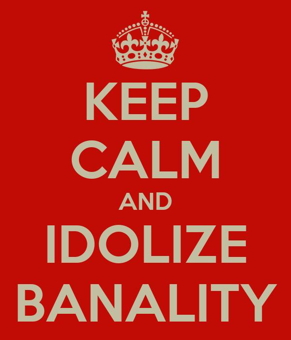 KEEP CALM AND IDOLIZE BANALITY