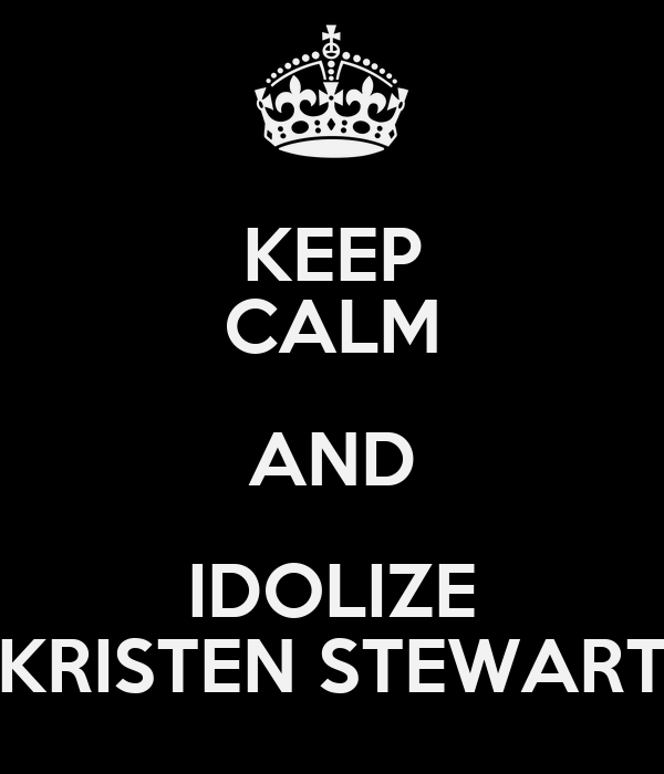 KEEP CALM AND IDOLIZE KRISTEN STEWART
