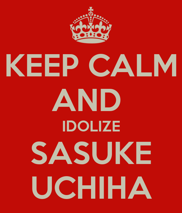 KEEP CALM AND  IDOLIZE SASUKE UCHIHA