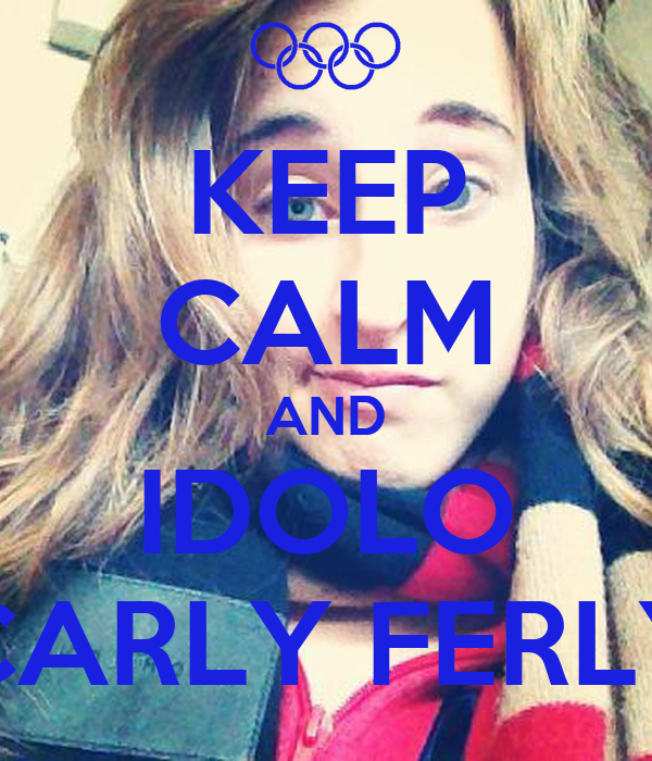 KEEP CALM AND IDOLO CARLY FERLY