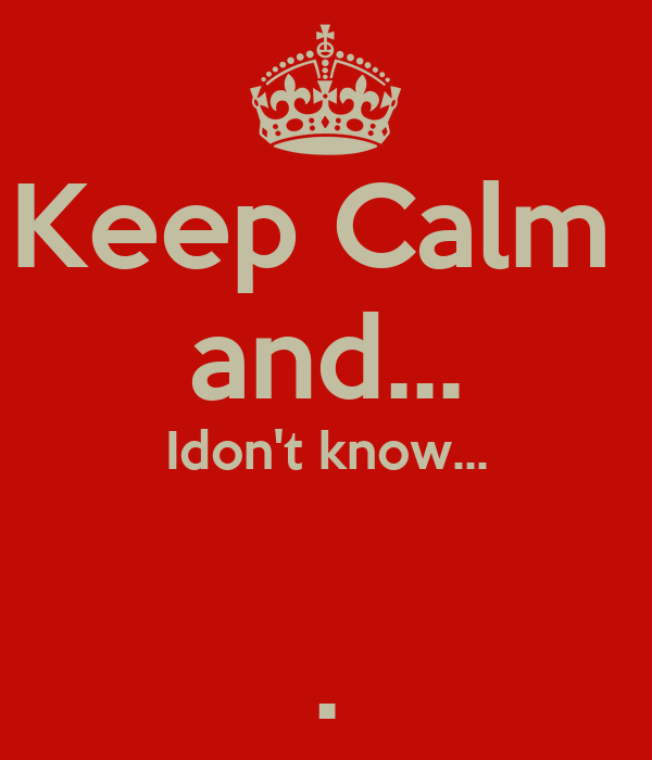 Keep Calm  and... Idon't know...  .
