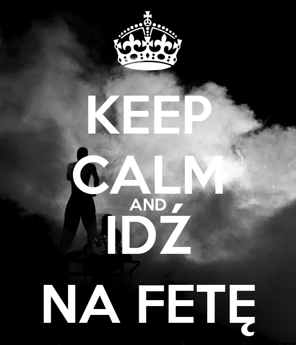 KEEP CALM AND IDŹ NA FETĘ