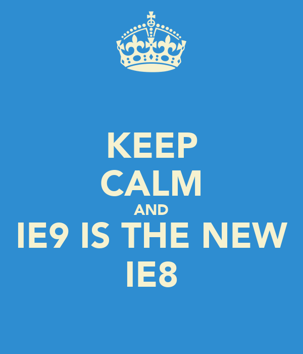 KEEP CALM AND IE9 IS THE NEW IE8