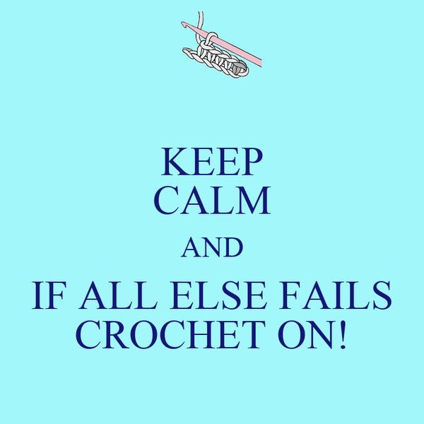 KEEP CALM AND IF ALL ELSE FAILS CROCHET ON!