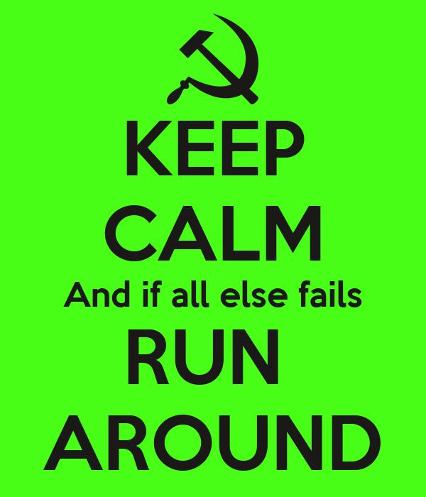 KEEP CALM And if all else fails RUN  AROUND
