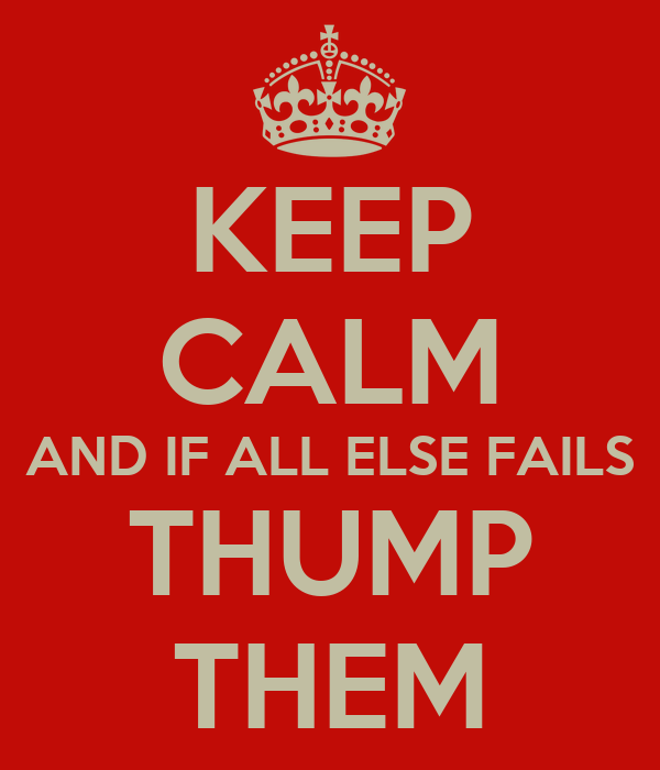 KEEP CALM AND IF ALL ELSE FAILS THUMP THEM