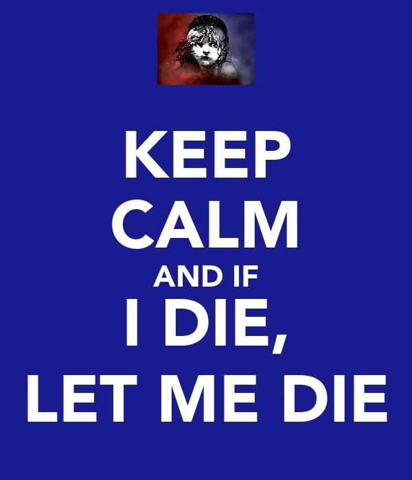 KEEP CALM AND IF I DIE, LET ME DIE