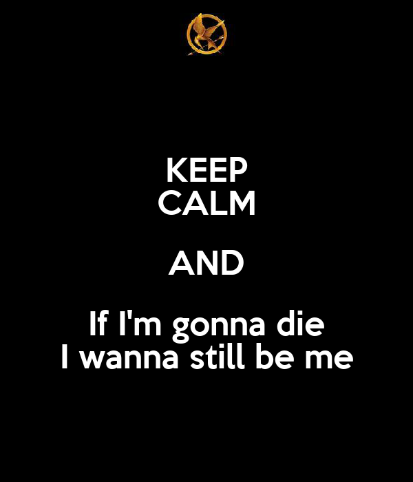 KEEP CALM AND If I'm gonna die I wanna still be me