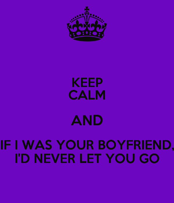 KEEP CALM AND IF I WAS YOUR BOYFRIEND, I'D NEVER LET YOU GO