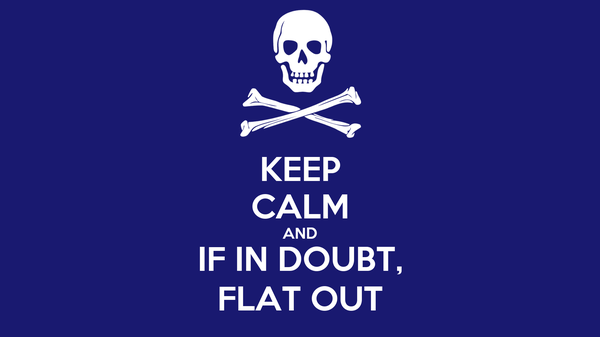 KEEP CALM AND IF IN DOUBT, FLAT OUT
