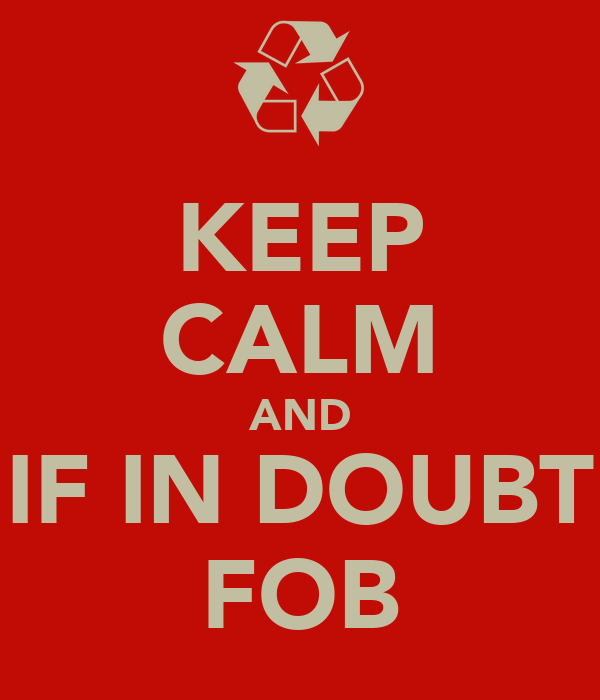 KEEP CALM AND IF IN DOUBT FOB