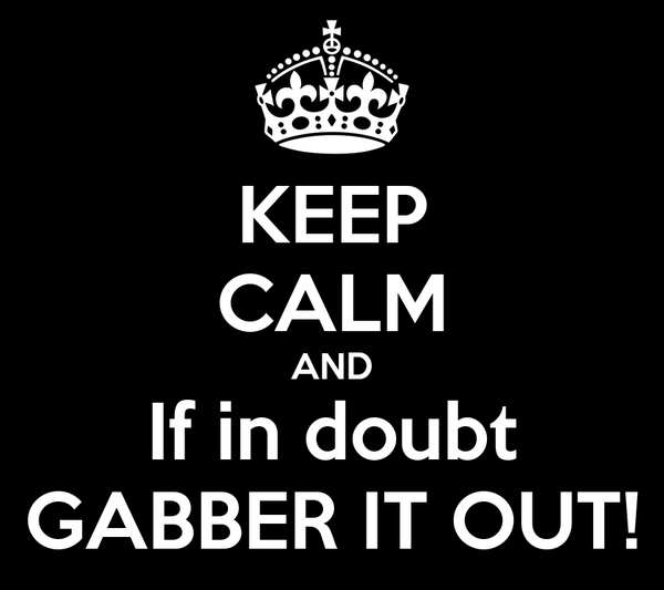 KEEP CALM AND If in doubt GABBER IT OUT!