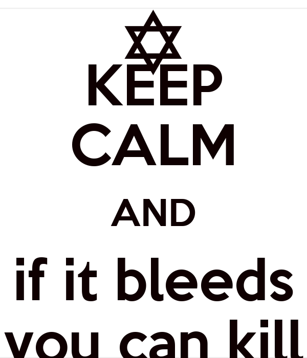 KEEP CALM AND if it bleeds you can kill
