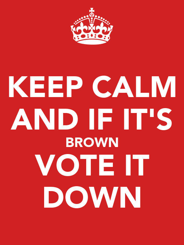 KEEP CALM AND IF IT'S BROWN VOTE IT DOWN