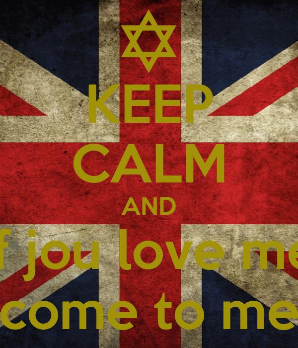 KEEP CALM AND if jou love me come to me