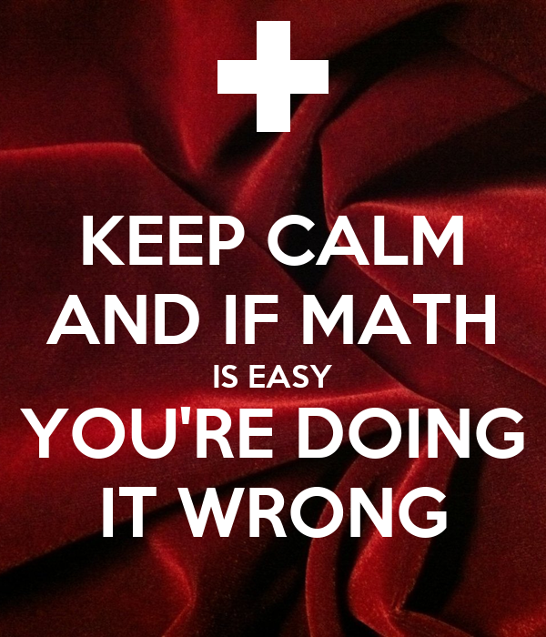 KEEP CALM AND IF MATH IS EASY YOU'RE DOING IT WRONG